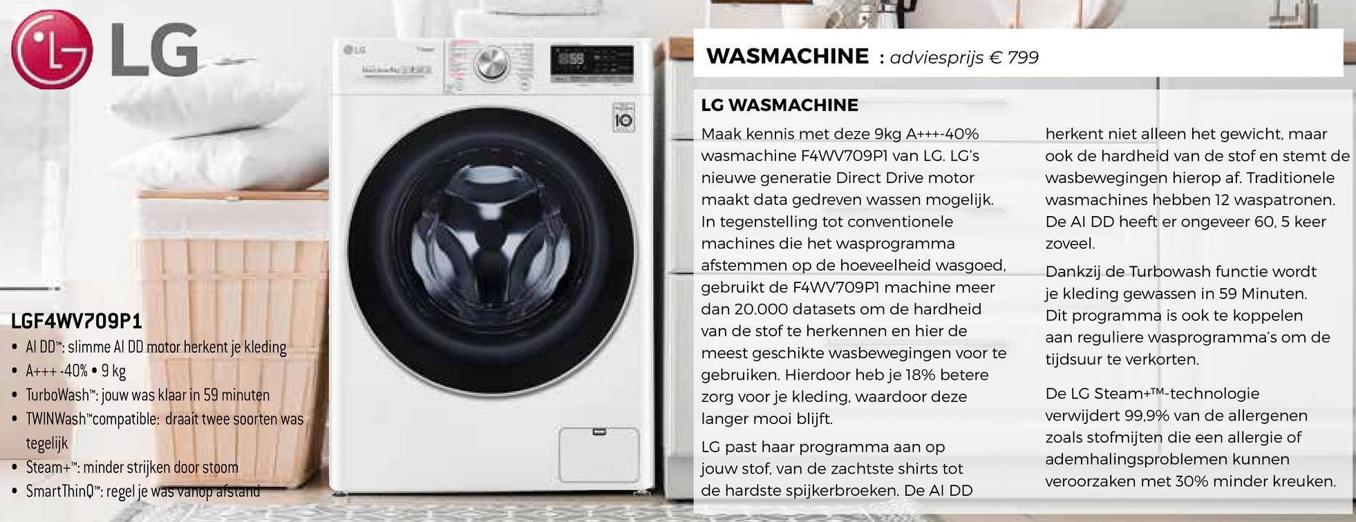 """G LG WASMACHINE : adviesprijs € 799 herkent niet alleen het gewicht, maar ook de hardheid van de stof en stemt de wasbewegingen hierop af. Traditionele wasmachines hebben 12 waspatronen. De AI DD heeft er ongeveer 60, 5 keer zoveel. LG WASMACHINE Maak kennis met deze 9kg A+++-40% wasmachine F4WV709P1 van LG. LG's nieuwe generatie Direct Drive motor maakt data gedreven wassen mogelijk. In tegenstelling tot conventionele machines die het wasprogramma afstemmen op de hoeveelheid wasgoed, gebruikt de F4WV709P1 machine meer dan 20.000 datasets om de hardheid van de stof te herkennen en hier de meest geschikte wasbewegingen voor te gebruiken. Hierdoor heb je 18% betere zorg voor je kleding, waardoor deze langer mooi blijft. LG past haar programma aan op jouw stof, van de zachtste shirts tot de hardste spijkerbroeken. De AIDD Dankzij de Turbowash functie wordt je kleding gewassen in 59 Minuten. Dit programma is ook te koppelen aan reguliere wasprogramma's om de tijdsuur te verkorten. LGF4WV709P1 • AI DD"""": slimme AI DD motor herkent je kleding • A+++-40%.9 kg • TurboWash™: jouw was klaar in 59 minuten • TWINWash""""compatible: draait twee soorten was tegelijk • Steam+"""": minder strijken door stoom • SmartThinQ"""": regel je was vanop afstand De LG Steam+TM-technologie verwijdert 99,9% van de allergenen zoals stofmijten die een allergie of ademhalingsproblemen kunnen veroorzaken met 30% minder kreuken."""
