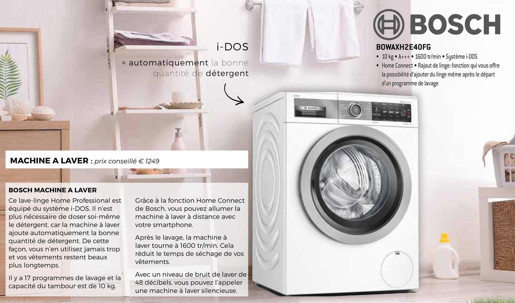BOSCH i-DOS = automatiquement la bonne quantité de détergent BOWAXH2E40FG • 10 kg.A++. 1600 tr/min • Système i-DOS • Home Connect . Rajout de linge: fonction qui vous offre la possibilité d'ajouter du linge même après le départ d'un programme de lavage MACHINE A LAVER : prix conseillé € 1249 © Grâce à la fonction Home Connect de Bosch, vous pouvez allumer la machine à laver à distance avec votre smartphone. BOSCH MACHINE A LAVER Ce lave-linge Home Professional est équipé du système i-DOS. Il n'est plus nécessaire de doser soi-même le détergent, car la machine à laver ajoute automatiquement la bonne quantité de détergent. De cette façon, vous n'en utilisez jamais trop et vos vêtements restent beaux plus longtemps. Il y a 17 programmes de lavage et la capacité du tambour est de 10 kg. Après le lavage, la machine à laver tourne à 1600 tr/min. Cela réduit le temps de séchage de vos vêtements. Avec un niveau de bruit de laver de 48 décibels, vous pouvez l'appeler une machine à laver silencieuse.