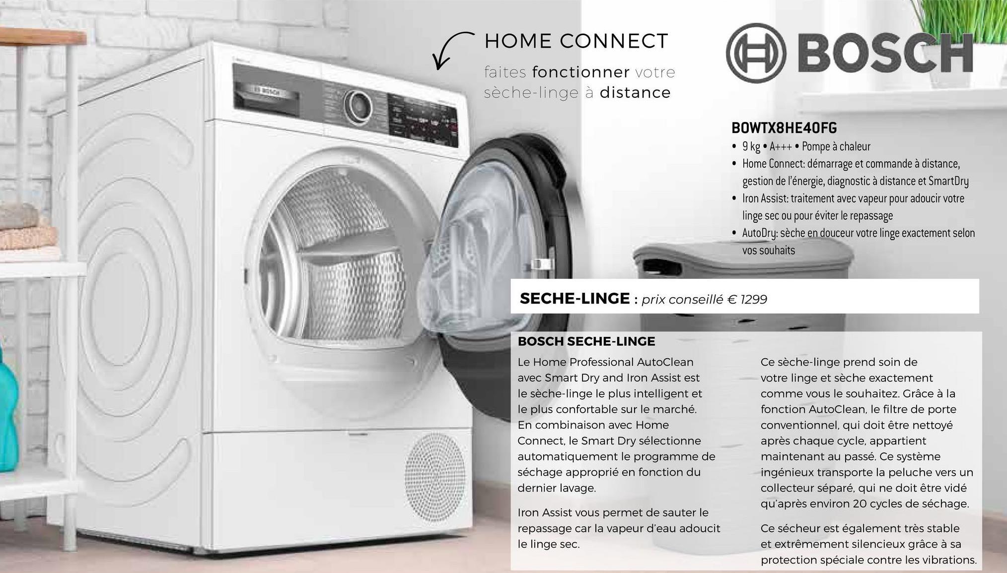 HOME CONNECT faites fonctionner votre sèche-linge à distance BOSCH BOWTX8HE40FG • 9 kg • A+++. Pompe à chaleur • Home Connect: démarrage et commande à distance, gestion de l'énergie, diagnostic à distance et SmartDry • Iron Assist: traitement avec vapeur pour adoucir votre linge sec ou pour éviter le repassage • AutoDry: sèche en douceur votre linge exactement selon vos souhaits SECHE-LINGE : prix conseillé € 1299 BOSCH SECHE-LINGE Le Home Professional AutoClean avec Smart Dry and Iron Assist est le sèche-linge le plus intelligent et le plus confortable sur le marché. En combinaison avec Home Connect, le Smart Dry sélectionne automatiquement le programme de séchage approprié en fonction du dernier lavage. Ce sèche-linge prend soin de votre linge et sèche exactement comme vous le souhaitez. Grâce à la fonction AutoClean, le filtre de porte conventionnel, qui doit être nettoyé après chaque cycle, appartient maintenant au passé. Ce système ingénieux transporte la peluche vers un collecteur séparé, qui ne doit être vidé qu'après environ 20 cycles de séchage. Iron Assist vous permet de sauter le repassage car la vapeur d'eau adoucit le linge sec. Ce sécheur est également très stable et extrêmement silencieux grâce à sa protection spéciale contre les vibrations.