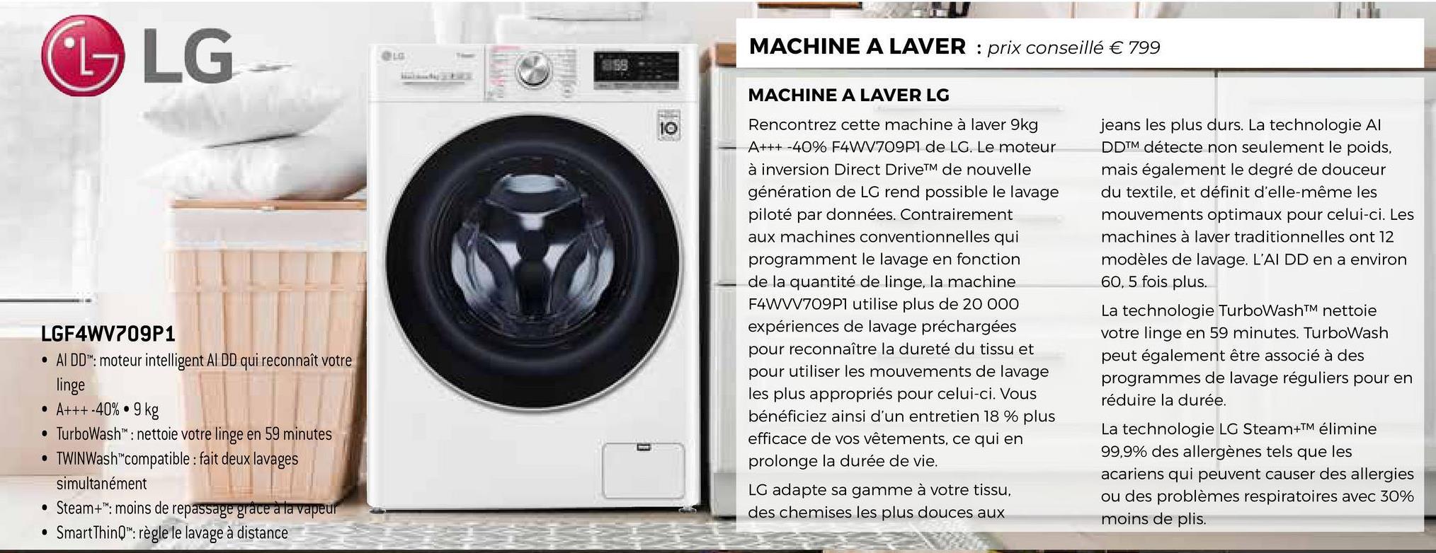 """L LG MACHINE A LAVER : prix conseillé € 799 MACHINE A LAVER LG Rencontrez cette machine à laver 9kg A+++ -40% F4WV709P1 de LG. Le moteur à inversion Direct DriveTM de nouvelle génération de LG rend possible le lavage piloté par données. Contrairement aux machines conventionnelles qui programment le lavage en fonction de la quantité de linge, la machine F4WW709P1 utilise plus de 20 000 expériences de lavage préchargées pour reconnaître la dureté du tissu et pour utiliser les mouvements de lavage les plus appropriés pour celui-ci. Vous bénéficiez ainsi d'un entretien 18 % plus efficace de vos vêtements, ce qui en prolonge la durée de vie. LGF4WV709P1 • AIDD""""*: moteur intelligent AlDD qui reconnaît votre linge • A+++-40%.9 kg • TurboWash™: nettoie votre linge en 59 minutes • TWINWash""""compatible : fait deux lavages simultanément • Steam+"""": moins de repassage grâce à la vapeur • SmartThinQ"""": règle le lavage à distance jeans les plus durs. La technologie Al DDTM détecte non seulement le poids, mais également le degré de douceur du textile, et définit d'elle-même les mouvements optimaux pour celui-ci. Les machines à laver traditionnelles ont 12 modèles de lavage. L'AI DD en a environ 60,5 fois plus. La technologie TurboWash™ nettoie votre linge en 59 minutes. TurboWash peut également être associé à des programmes de lavage réguliers pour en réduire la durée. La technologie LG Steam+TM élimine 99,9% des allergènes tels que les acariens qui peuvent causer des allergies ou des problèmes respiratoires avec 30% moins de plis. LG adapte sa gamme à votre tissu, des chemises les plus douces aux"""