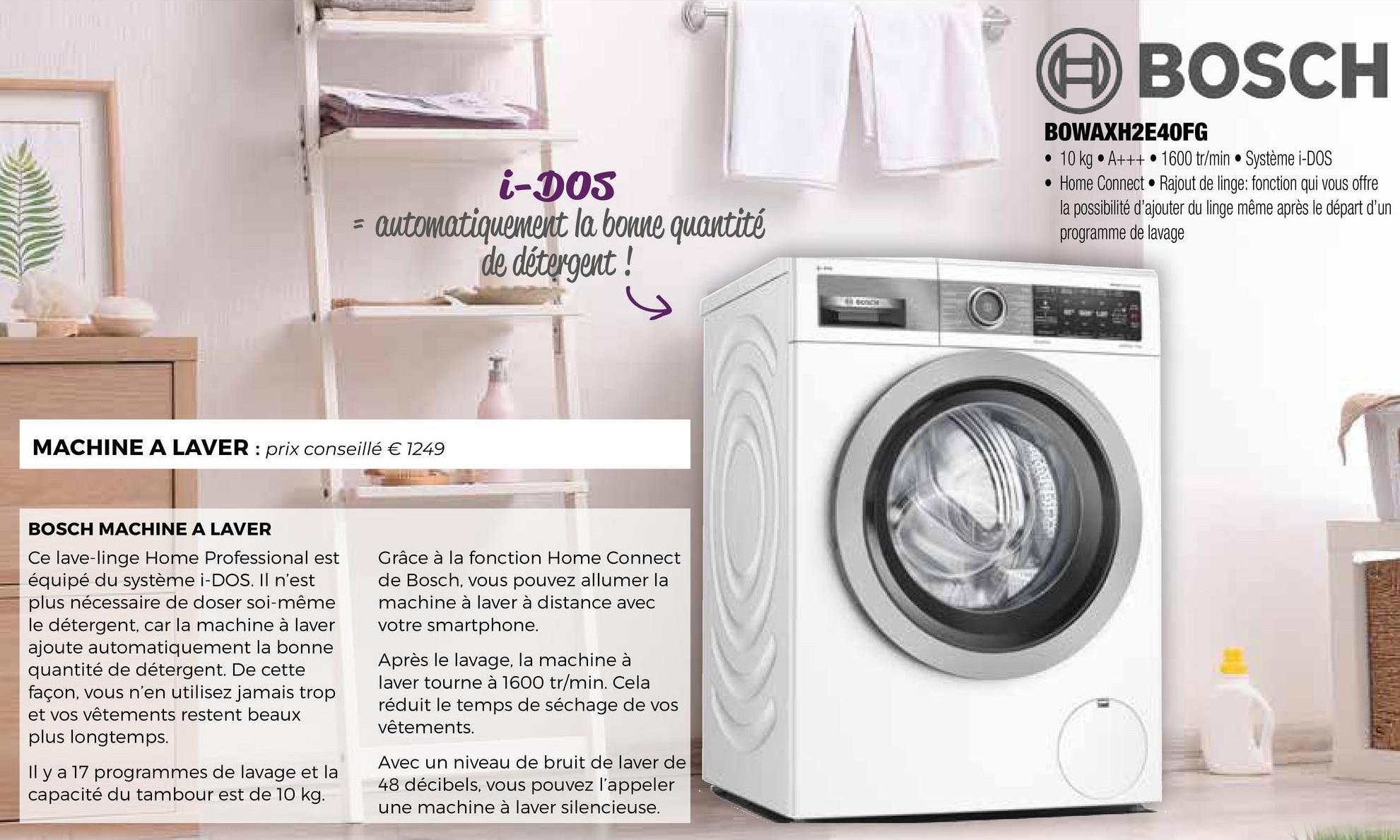 BOSCH i-DOS - automatiquement la bonne quantité de détergent ! BOWAXH2E40FG • 10 kg • A+++ • 1600 tr/min • Système i-DOS • Home Connect. Rajout de linge: fonction qui vous offre la possibilité d'ajouter du linge même après le départ d'un programme de lavage MACHINE A LAVER : prix conseillé € 1249 BOSCH MACHINE A LAVER Ce lave-linge Home Professional est équipé du système i-DOS. Il n'est plus nécessaire de doser soi-même le détergent, car la machine à laver ajoute automatiquement la bonne quantité de détergent. De cette façon, vous n'en utilisez jamais trop et vos vêtements restent beaux plus longtemps. Grâce à la fonction Home Connect de Bosch, vous pouvez allumer la machine à laver à distance avec votre smartphone. Après le lavage, la machine à laver tourne à 1600 tr/min. Cela réduit le temps de séchage de vos vêtements. Il y a 17 programmes de lavage et la capacité du tambour est de 10 kg. Avec un niveau de bruit de laver de 48 décibels, vous pouvez l'appeler une machine à laver silencieuse.