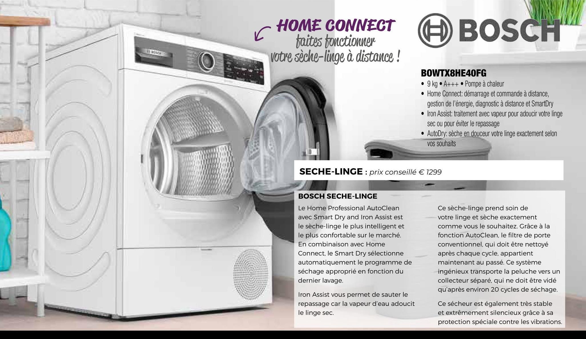 HOME CONNECT faites fonctionner Votre sèche-linge à distance ! SCH BOWTX8HE40FG • 9 kg • A+++ • Pompe à chaleur • Home Connect: démarrage et commande à distance, gestion de l'énergie, diagnostic à distance et SmartDry • Iron Assist: traitement avec vapeur pour adoucir votre linge sec ou pour éviter le repassage • AutoDry: sèche en douceur votre linge exactement selon Vos souhaits SECHE-LINGE : prix conseillé € 1299 BOSCH SECHE-LINGE Le Home Professional AutoClean avec Smart Dry and Iron Assist est le sèche-linge le plus intelligent et le plus confortable sur le marché. En combinaison avec Home Connect, le Smart Dry sélectionne automatiquement le programme de séchage approprié en fonction du dernier lavage. Ce sèche-linge prend soin de votre linge et sèche exactement comme vous le souhaitez. Grâce à la fonction AutoClean, le filtre de porte conventionnel, qui doit être nettoyé après chaque cycle, appartient maintenant au passé. Ce système ingénieux transporte la peluche vers un collecteur séparé, qui ne doit être vidé qu'après environ 20 cycles de séchage. Iron Assist vous permet de sauter le repassage car la vapeur d'eau adoucit le linge sec. Ce sécheur est également très stable et extrêmement silencieux grâce à sa protection spéciale contre les vibrations.