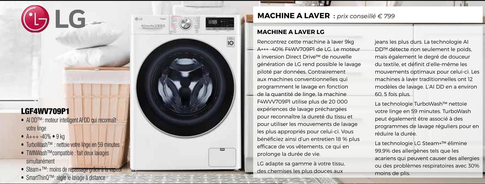 G LG MACHINE A LAVER : prix conseillé € 799 MACHINE A LAVER LG Rencontrez cette machine à laver 9kg A+++ -40% F4W1709P1 de LG. Le moteur à inversion Direct DriveTM de nouvelle génération de LG rend possible le lavage piloté par données. Contrairement aux machines conventionnelles qui programment le lavage en fonction de la quantité de linge, la machine F4WW709P1 utilise plus de 20 000 expériences de lavage préchargées pour reconnaître la dureté du tissu et pour utiliser les mouvements de lavage les plus appropriés pour celui-ci. Vous bénéficiez ainsi d'un entretien 18 % plus efficace de vos vêtements, ce qui en prolonge la durée de vie. LGF4WV709P1 • AI DDTM: moteur intelligent Al DD qui reconnaît votre linge • A+++-40%.9 kg • TurboWashTM : nettoie votre linge en 59 minutes • TWINWashTM compatible : fait deux lavages simultanément • Steam+TM: moins de repassage grâce à la vapeur • SmartThinQTM: règle le lavage à distance jeans les plus durs. La technologie Al DDTM détecte non seulement le poids, mais également le degré de douceur du textile, et définit d'elle-même les mouvements optimaux pour celui-ci. Les machines à laver traditionnelles ont 12 modèles de lavage. L'AIDD en a environ 60, 5 fois plus. La technologie TurboWash™ nettoie votre linge en 59 minutes. TurboWash peut également être associé à des programmes de lavage réguliers pour en réduire la durée. La technologie LG Steam+TM élimine 99,9% des allergènes tels que les acariens qui peuvent causer des allergies ou des problèmes respiratoires avec 30% moins de plis. LG adapte sa gamme à votre tissu, des chemises les plus douces aux