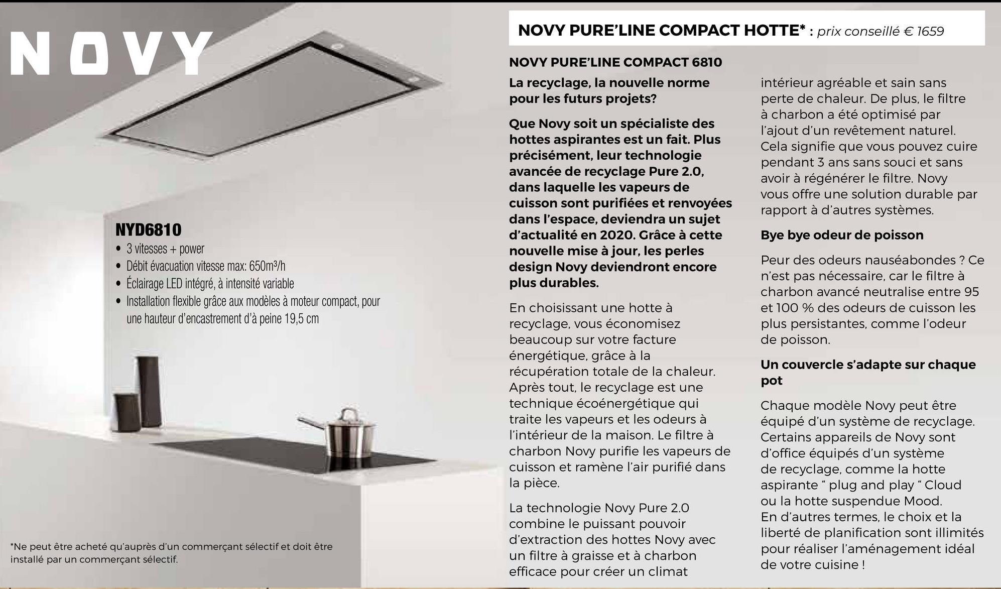 """NOVY PURE'LINE COMPACT HOTTE* : prix conseillé € 1659 NOVY NOVY PURE'LINE COMPACT 6810 La recyclage, la nouvelle norme pour les futurs projets? Que Novy soit un spécialiste des hottes aspirantes est un fait. Plus précisément, leur technologie avancée de recyclage Pure 2.0, dans laquelle les vapeurs de cuisson sont purifiées et renvoyées dans l'espace, deviendra un sujet d'actualité en 2020. Grâce à cette nouvelle mise à jour, les perles design Novy deviendront encore plus durables. intérieur agréable et sain sans perte de chaleur. De plus, le filtre à charbon a été optimisé par l'ajout d'un revêtement naturel. Cela signifie que vous pouvez cuire pendant 3 ans sans souci et sans avoir à régénérer le filtre. Novy vous offre une solution durable par rapport à d'autres systèmes. Bye bye odeur de poisson NYD6810 • 3 vitesses + power • Débit évacuation vitesse max: 650m3/h • Éclairage LED intégré, à intensité variable • Installation flexible grâce aux modèles à moteur compact, pour une hauteur d'encastrement d'à peine 19,5 cm Peur des odeurs nauséabondes ? Ce n'est pas nécessaire, car le filtre à charbon avancé neutralise entre 95 et 100 % des odeurs de cuisson les plus persistantes, comme l'odeur de poisson. Un couvercle s'adapte sur chaque pot En choisissant une hotte à recyclage, vous économisez beaucoup sur votre facture énergétique, grâce à la récupération totale de la chaleur. Après tout, le recyclage est une technique écoénergétique qui traite les vapeurs et les odeurs à l'intérieur de la maison. Le filtre à charbon Novy purifie les vapeurs de cuisson et ramène l'air purifié dans la pièce. Chaque modèle Novy peut être équipé d'un système de recyclage. Certains appareils de Novy sont d'office équipés d'un système de recyclage, comme la hotte aspirante"""" plug and play"""" Cloud ou la hotte suspendue Mood. En d'autres termes, le choix et la liberté de planification sont illimités pour réaliser l'aménagement idéal de votre cuisine ! La technologie Novy Pure 2.0 combine le """