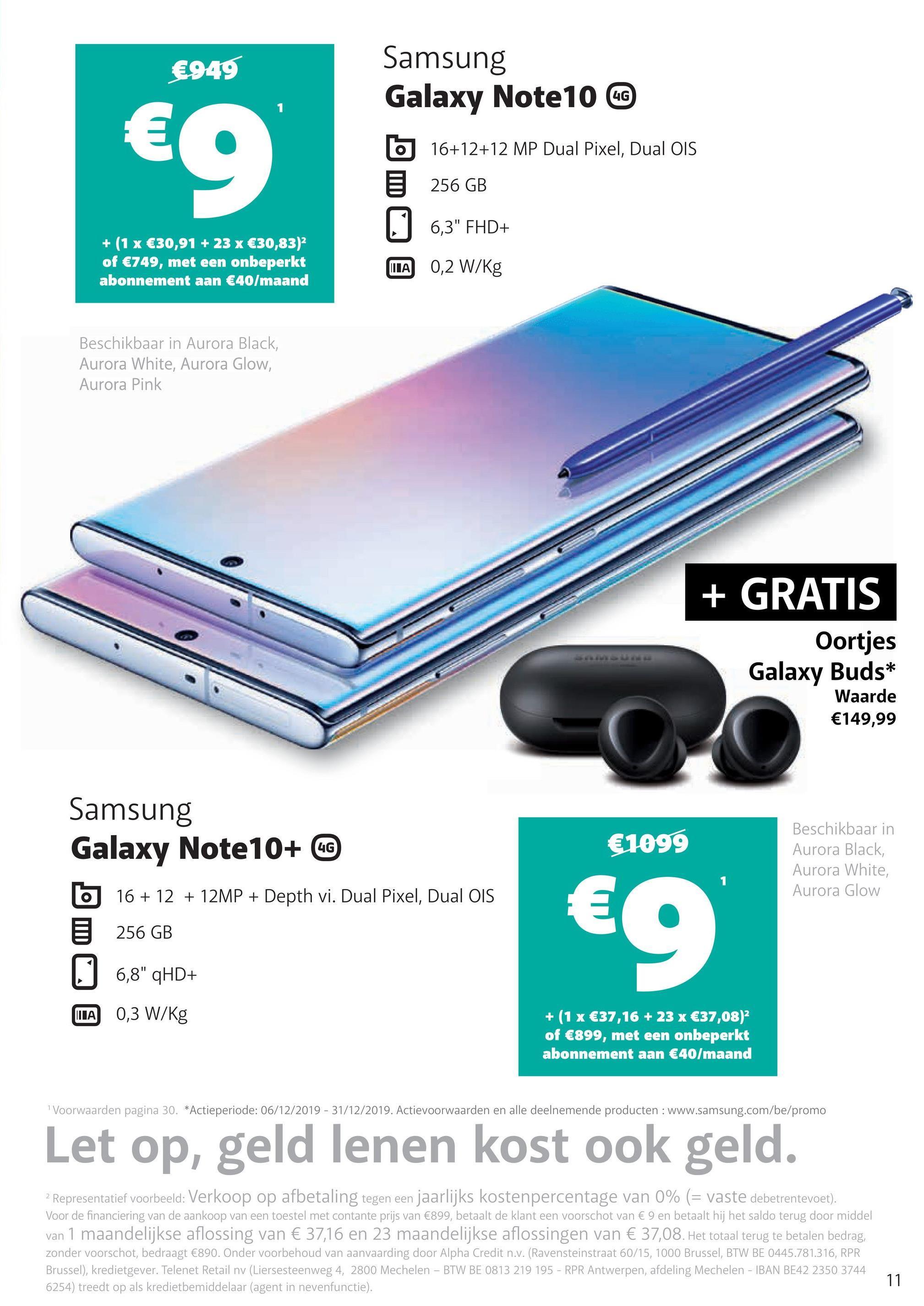 """€949 4G Samsung Galaxy Note 10 @ 16+12+12 MP Dual Pixel, Dual OIS 5 256 GB 6,3"""" FHD+ + (1 x €30,91 + 23 x €30,83)2 of €749, met een onbeperkt abonnement aan €40/maand LA 0,2 W/kg Beschikbaar in Aurora Black, Aurora White, Aurora Glow, Aurora Pink + GRATIS Oortjes Galaxy Buds* Waarde €149,99 4G €1099 Beschikbaar in Aurora Black, Aurora White, Aurora Glow Samsung Galaxy Note 10+ 0 b 16+ 12 + 12MP + Depth vi. Dual Pixel, Dual OIS E 256 GB U 6,8"""" qHD+ LA 0,3 W/kg €9 + (1x €37,16 + 23 x €37,08) of €899, met een onbeperkt abonnement aan €40/maand Voorwaarden pagina 30. *Actieperiode: 06/12/2019 - 31/12/2019. Actievoorwaarden en alle deelnemende producten : www.samsung.com/be/promo Let op, geld lenen kost ook geld. 2 Representatief voorbeeld: Verkoop op afbetaling tegen een jaarlijks kostenpercentage van 0% (= vaste debetrentevoet). Voor de financiering van de aankoop van een toestel met contante prijs van €899, betaalt de klant een voorschot van € 9 en betaalt hij het saldo terug door middel van 1 maandelijkse aflossing van € 37,16 en 23 maandelijkse aflossingen van € 37,08. Het totaal terug te betalen bedrag, zonder voorschot, bedraagt €890. Onder voorbehoud van aanvaarding door Alpha Credit n.v. (Ravensteinstraat 60/15, 1000 Brussel, BTW BE 0445.781.316, RPR Brussel), kredietgever. Telenet Retail nv (Liersesteenweg 4, 2800 Mechelen - BTW BE 0813 219 195 - RPR Antwerpen, afdeling Mechelen - IBAN BE42 2350 3744 6254) treedt op als kredietbemiddelaar (agent in nevenfunctie)."""