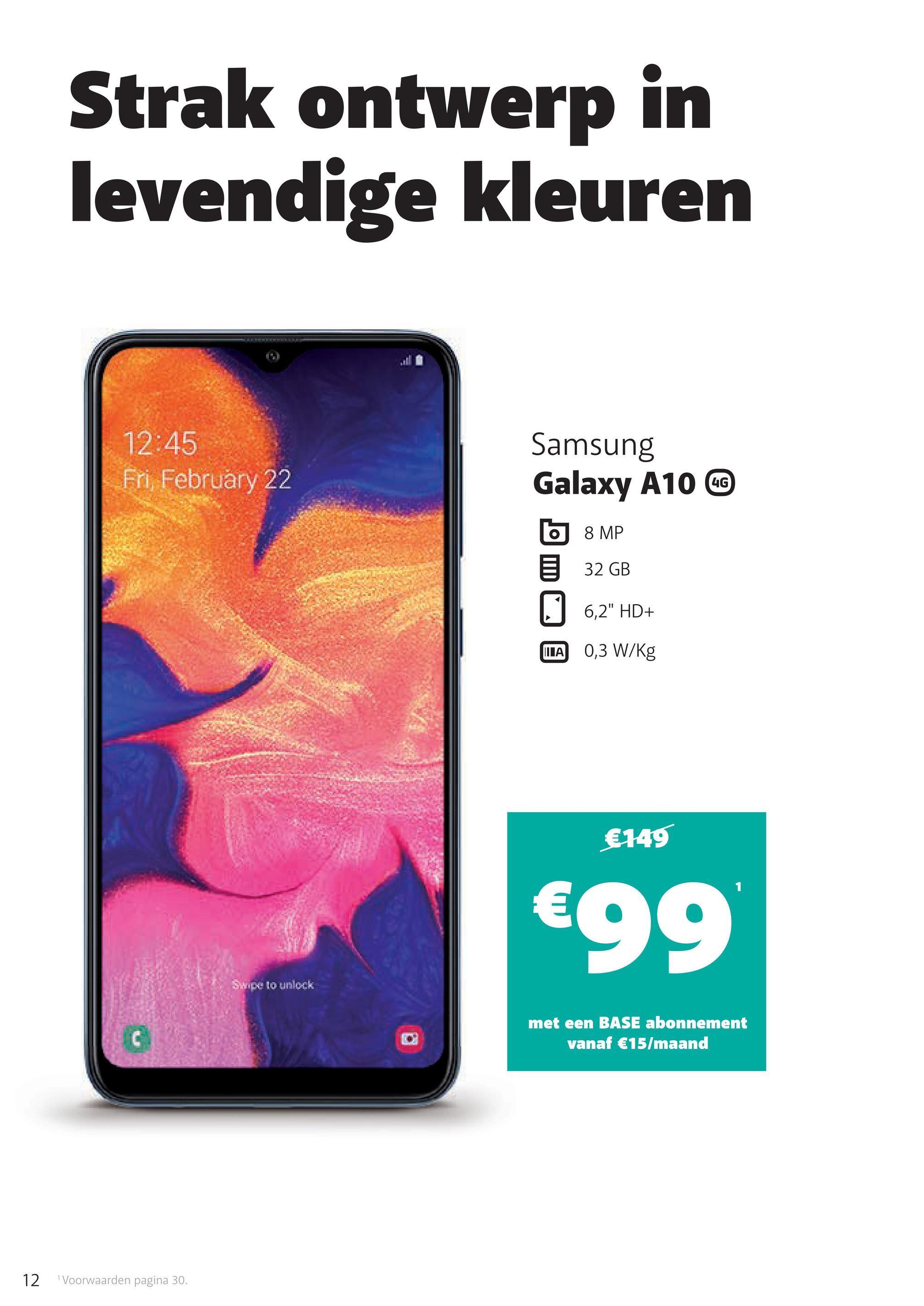 """Strak ontwerp in levendige kleuren 12:45 Fri, February 22 UG Samsung Galaxy A10 CC 6 8 MP 32 GB 16,2"""" HD+ WA 0,3 W/kg €149 €99 Swipe to unlock met een BASE abonnement vanaf €15/maand 12 Voorwaarden pagina 30."""