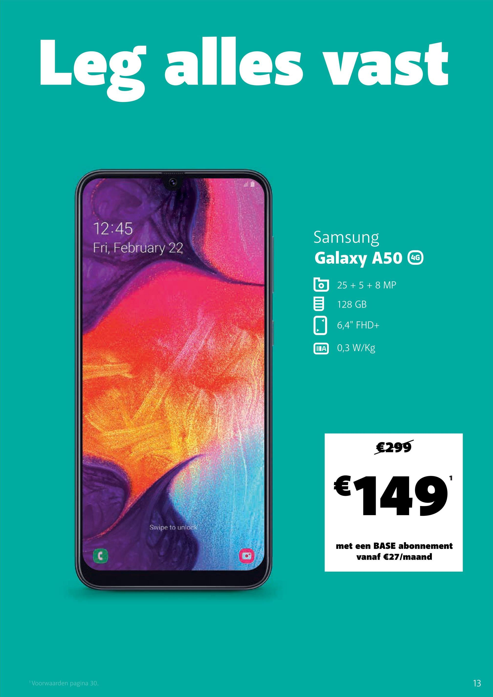 "Leg alles vast 12:45 Fri, February 22 4G Samsung Galaxy A50 CG 25 + 5 + 8 MP < 128 GB 0 6,4"" FHD+ WA 0,3 W/Kg €299 €149 Swipe to unlock met een BASE abonnement vanaf €27/maand ""Voorwaarden pagina 30."