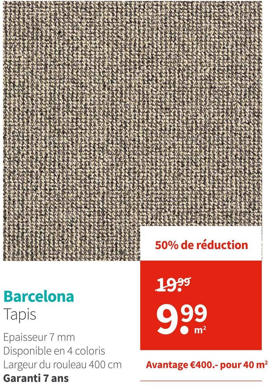 50% de réduction 1999 999 m2 Barcelona Tapis Epaisseur 7 mm Disponible en 4 coloris Largeur du rouleau 400 cm Garanti 7 ans Avantage €400.- pour 40 m²
