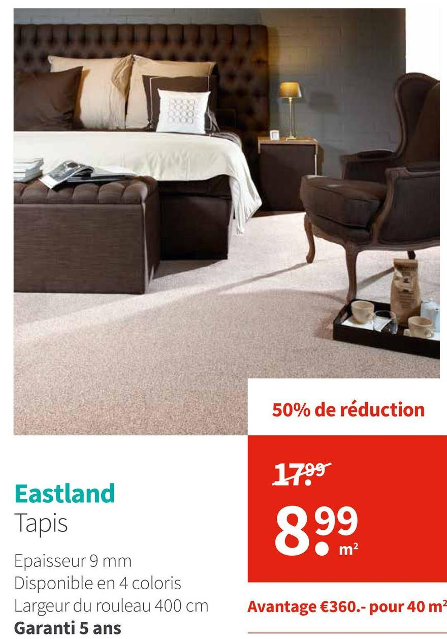 50% de réduction 1799 Eastland Tapis 999 Oom Epaisseur 9 mm Disponible en 4 coloris Largeur du rouleau 400 cm Garanti 5 ans Avantage €360.- pour 40 m2