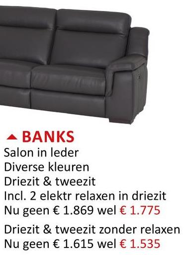 A BANKS Salon in leder Diverse kleuren Driezit & tweezit Incl. 2 elektr relaxen in driezit Nu geen € 1.869 wel € 1.775 Driezit & tweezit zonder relaxen Nu geen € 1.615 wel € 1.535