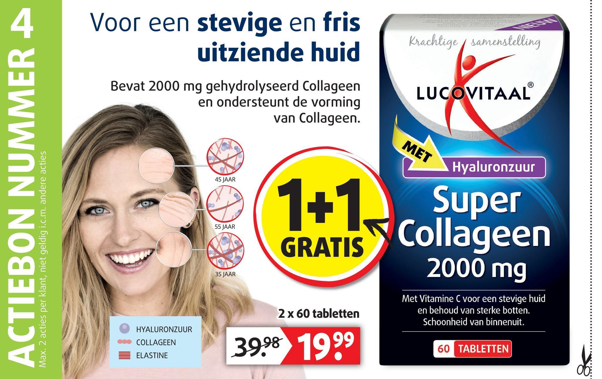 Voor een stevige en fris uitziende huid Krachtige / samenstelling Bevat 2000 mg gehydrolyseerd Collageen en ondersteunt de vorming van Collageen. LUCOVITAAL MET Hyaluronzuur 45 JAAR ACTIEBON NUMMER A Super 55 JAAR Max. 2 acties per klant, niet geldig i.c.m. andere acties GRATIS Y Collageen 2000 mg 35 JAAR 2 x 60 tabletten Met Vitamine C voor een stevige huid en behoud van sterke botten. Schoonheid van binnenuit. e com HYALURONZUUR COLLAGEEN 3998 1999 60 TABLETTEN a recen ELASTINE
