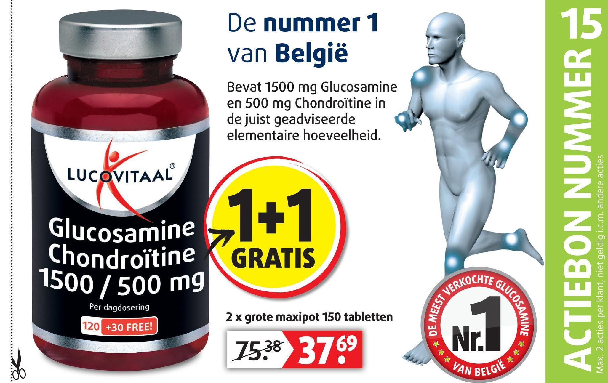 De nummer 1 van België Bevat 1500 mg Glucosamine en 500 mg Chondroïtine in de juist geadviseerde elementaire hoeveelheid. LUCOVITAAL ACTIEBON NUMMER JA 1+1 Glucosamine Chondroïtine K GRATIS 1500/500 mg Max. 2 acties per klant, niet geldig i.c.m. andere acties AKOCHTE G Per dagdosering MEEST V GLUCOSA 2 x grote maxipot 150 tabletten 120 +30 FREE! SAMINE → 7538 3769 VAN BE LGIË * *