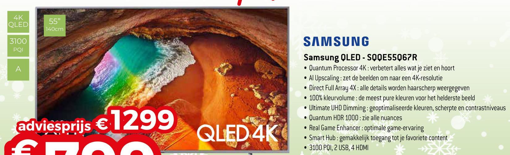 """4K QLED 55"""" 140cm 3100 PQI SAMSUNG Samsung QLED - SQQE55Q67R • Quantum Processor 4K: verbetert alles wat je ziet en hoort • Al Upscaling: zet de beelden om naar een 4K-resolutie • Direct Full Array 4X: alle details worden haarscherp weergegeven • 100% kleurvolume : de meest pure kleuren voor het helderste beeld • Ultimate UHD Dimming: geoptimaliseerde kleuren, scherpte en contrastniveaus • Quantum HDR 1000: zie alle nuances • Real Game Enhancer: optimale game-ervaring • Smart Hub: gemakkelijk toegang tot je favoriete content • 3100 PQI, 2 USB, 4 HDMI & X t adviesprijs € 1299 AH QLED 4K"""