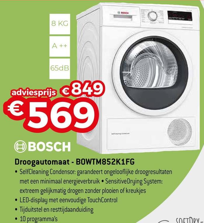8 KG A++ 65dB adviesprijs €849 €569 BOSCH Droogautomaat - BOWTM852K1FG • SelfCleaning Condensor: garandeert ongelooflijke droogresultaten met een minimaal energieverbruik • SensitiveDrying System: extreem gelijkmatig drogen zonder plooien of kreukjes • LED-display met eenvoudige TouchControl • Tijduitstel en resttijdaanduiding • 10 programma's - SOETRY-