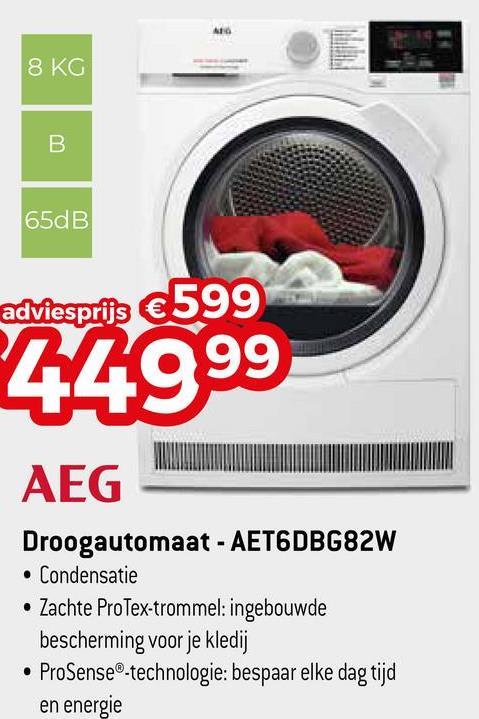 8 KG 65dB adviesprijs €599 44999 AEG Droogautomaat - AET6DBG82W • Condensatie • Zachte ProTex-trommel: ingebouwde bescherming voor je kledij • ProSense®-technologie: bespaar elke dag tijd en energie