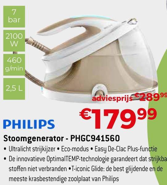 bar 2100 w 460 g/ min 2,5L adviesprijs €28999 €17999 PHILIPS Stoomgenerator - PHGC941560 • Ultralicht strijkijzer • Eco-modus • Easy De-Clac Plus-functie • De innovatieve OptimalTEMP-technologie garandeert dat strijkba stoffen niet verbranden •T-iconic Glide: de best glijdende en de meeste krasbestendige zoolplaat van Philips