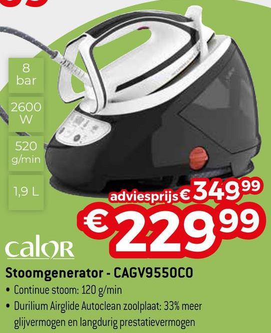 8 bar 2600 520 g/min 1,9 L adviesprijs € 34999 calor €22999 Stoomgenerator - CAGV9550CO . Continue stoom: 120 g/min . Durilium Airglide Autoclean zoolplaat: 33% meer glijvermogen en langdurig prestatievermogen