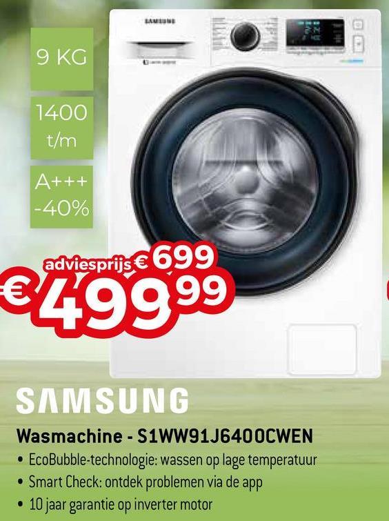 9 KG 1400 t/m A+++ -40% adviesprijs € 699 €4999 99 SAMSUNG Wasmachine - S1WW91J6400CWEN • EcoBubble-technologie: wassen op lage temperatuur • Smart Check: ontdek problemen via de app • 10 jaar garantie op inverter motor