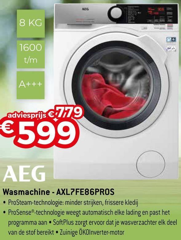 AEG 8 KG 1600 t/m A+++ adviesprijs € 779 €599 AEG Wasmachine - AXL7FE86PROS • ProSteam-technologie: minder strijken, frissere kledij ProSense®-technologie weegt automatisch elke lading en past het programma aan SoftPlus zorgt ervoor dat je wasverzachter elk deel van de stof bereikt Zuinige ÖKOInverter-motor