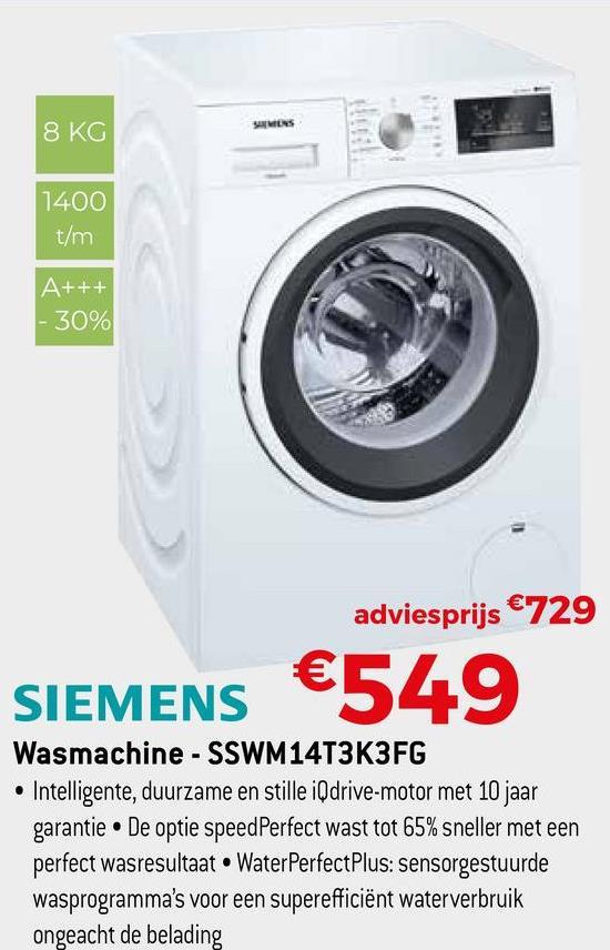 8 KG SHMENS 1400 t/m A+++ - 30% adviesprijs €729 €549 SIEMENS Wasmachine - SSWM14T3K3FG • Intelligente, duurzame en stille iQdrive-motor met 10 jaar garantie. De optie speedPerfect wast tot 65% sneller met een perfect wasresultaat. Water Perfect Plus: sensorgestuurde wasprogramma's voor een superefficiënt waterverbruik ongeacht de belading