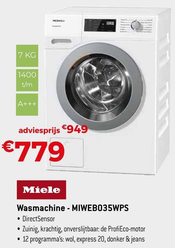7 KG 1400 t/m A+++ adviesprijs €949 €779 Miele Wasmachine - MIWEBO35WPS • DirectSensor • Zuinig, krachtig, onverslijtbaar: de ProfiEco-motor • 12 programma's: wol, express 20, donker & jeans