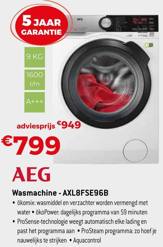 5 JAAR GARANTIE 9 KG 1600 t/m A+++ adviesprijs €949 €799 AEG Wasmachine - AXL8FSE96B • ökomix: wasmiddel en verzachter worden vermengd met water ökoPower: dagelijks programma van 59 minuten • ProSense-technologie weegt automatisch elke lading en past het programma aan • ProSteam programma: zo hoef je nauwelijks te strijken • Aquacontrol