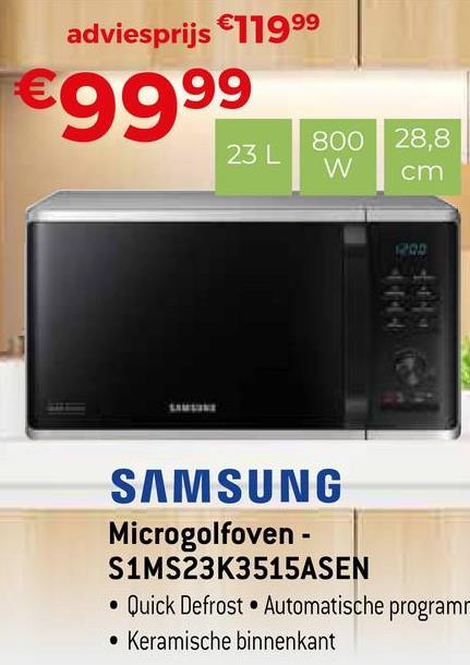adviesprijs €71999 €9999 800 28,8 cm W ROO SAMSUNG Microgolfoven - S1MS23K3515ASEN • Quick Defrost • Automatische program • Keramische binnenkant
