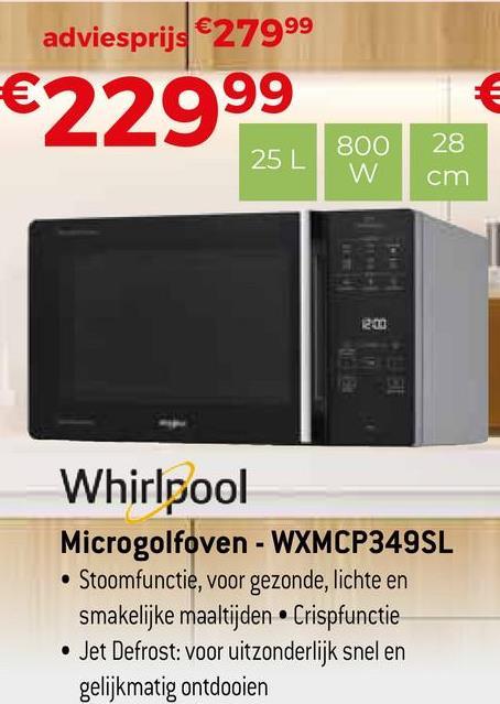 adviesprijs €27999 €22999 2001 Whirlpool Microgolfoven - WXMCP349SL • Stoomfunctie, voor gezonde, lichte en smakelijke maaltijden Crispfunctie • Jet Defrost: voor uitzonderlijk snel en gelijkmatig ontdooien