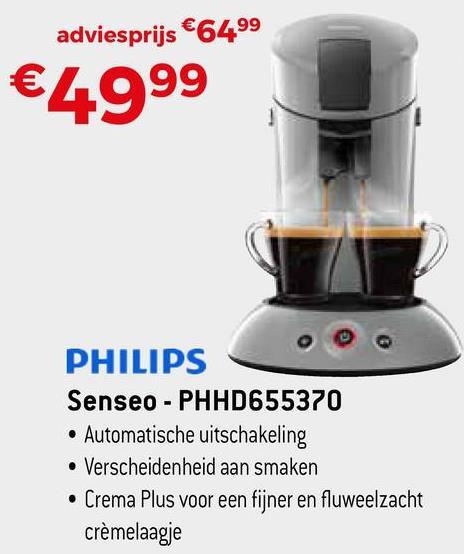 adviesprijs €6499 €4999 PHILIPS Senseo - PHHD655370 • Automatische uitschakeling • Verscheidenheid aan smaken • Crema Plus voor een fijner en fluweelzacht crèmelaagje