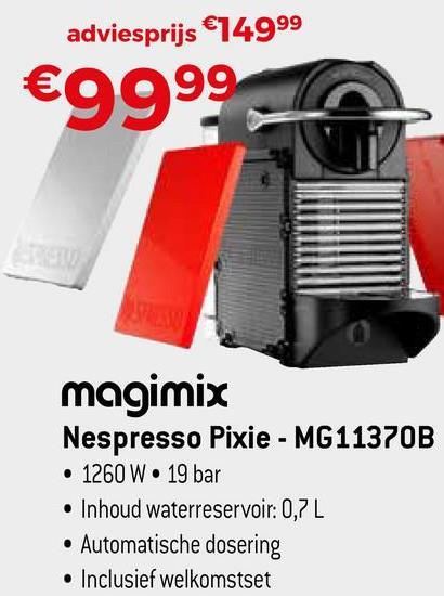 adviesprijs €74999 €9999 a magimix Nespresso Pixie - MG11370B • 1260 W • 19 bar • Inhoud waterreservoir: 0,7L • Automatische dosering • Inclusief welkomstset