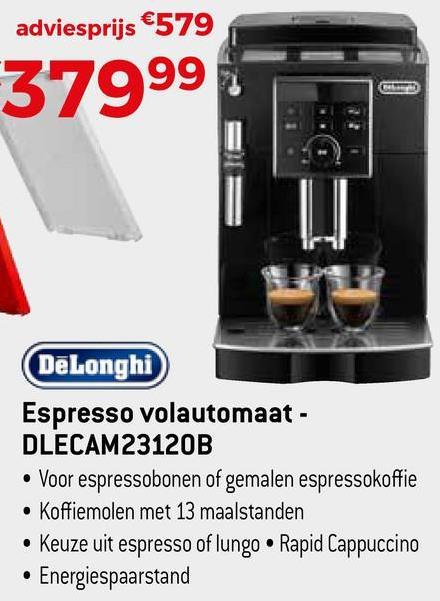adviesprijs €579 37999 DeLonghi Espresso volautomaat - DLECAM23120B • Voor espressobonen of gemalen espressokoffie • Koffiemolen met 13 maalstanden • Keuze uit espresso of lungo Rapid Cappuccino • Energiespaarstand