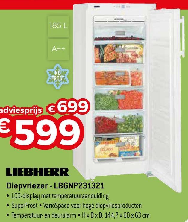 185 L A++ NO FROST adviesprijs €699 €599 LIEBHERR Diepvriezer - LBGNP231321 • LCD-display met temperatuuraanduiding • SuperFrost. VarioSpace voor hoge diepvriesproducten • Temperatuur- en deuralarm . HxBxD: 144,7 x 60 x 63 cm