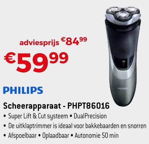 adviesprijs €84,99 €5999 PHILIPS Scheerapparaat - PHPT86016 • Super Lift & Cut systeem • DualPrecision • De uitklaptrimmer is ideaal voor bakkebaarden en snorren • Afspoelbaar. Oplaadbaar • Autonomie 50 min