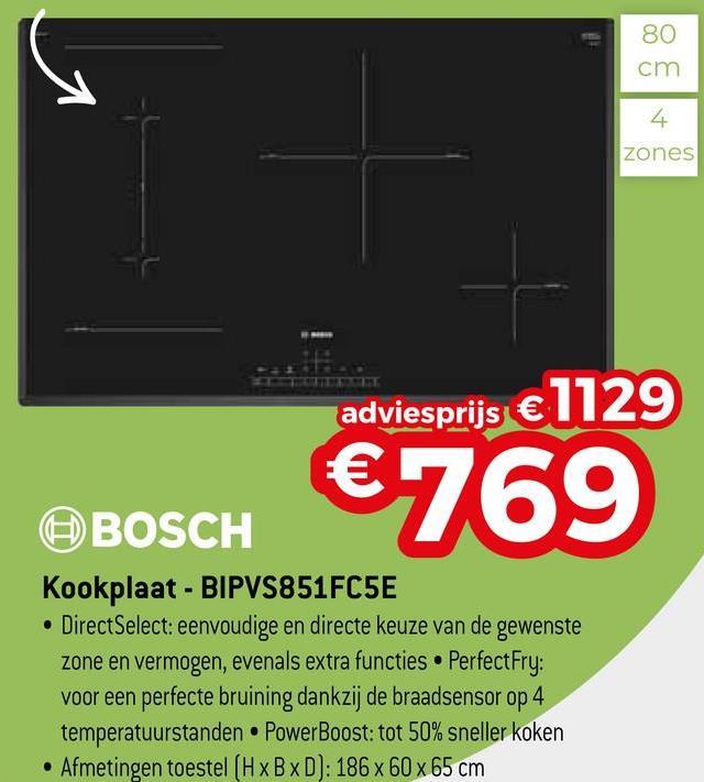 80 cm zones adviesprijs €1129 ten BBOSCH €76939 BOSCH Kookplaat - BIPVS851FC5E • DirectSelect: eenvoudige en directe keuze van de gewenste zone en vermogen, evenals extra functies . PerfectFry: voor een perfecte bruining dankzij de braadsensor op 4 temperatuurstanden. PowerBoost: tot 50% sneller koken • Afmetingen toestel (H x B x D): 186 x 60 x 65 cm