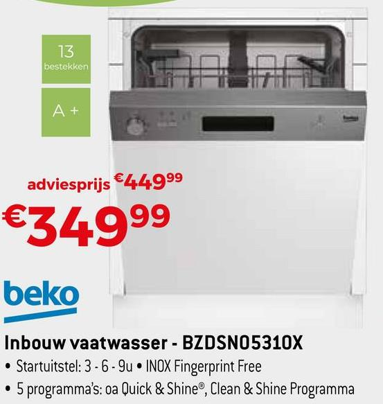 13 bestekken At adviesprijs €44999 €34999 beko Inbouw vaatwasser - BZDSNO5310X • Startuitstel: 3-6-9u. INOX Fingerprint Free • 5 programma's: oa Quick & Shine®, Clean & Shine Programma