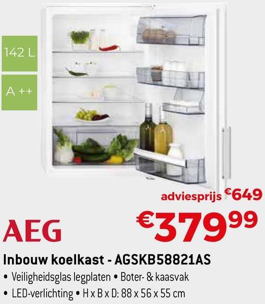 142 L A++ adviesprijs €649 €37999 AEG Inbouw koelkast - AGSKB58821AS • Veiligheidsglas legplaten • Boter- & kaasvak • LED-verlichting. HxBxD: 88 x 56 x 55 cm