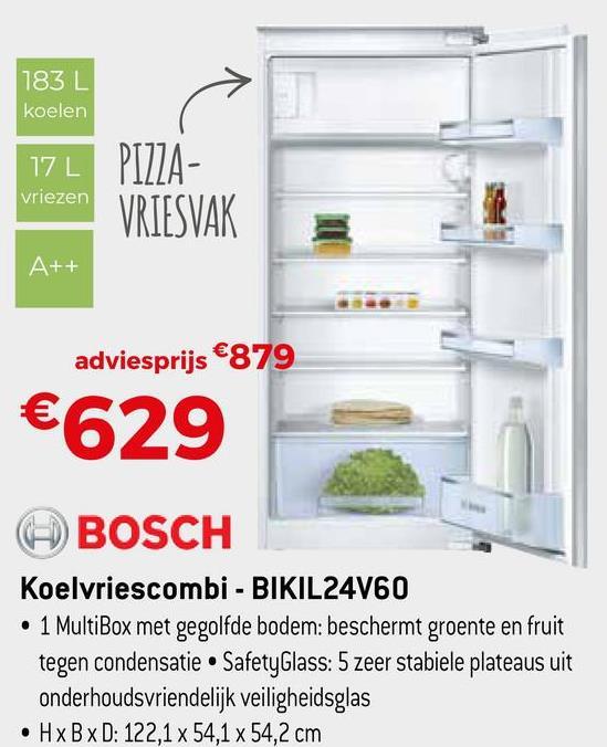 183 L koelen 17 L vriezen PTJZA- VRIESVAK A++ adviesprijs €879 €629 BOSCH Koelvriescombi - BIKIL24V60 • 1 MultiBox met gegolfde bodem: beschermt groente en fruit tegen condensatie • Safety Glass: 5 zeer stabiele plateaus uit onderhoudsvriendelijk veiligheidsglas • HxBxD: 122,1 x 54,1 x 54,2 cm