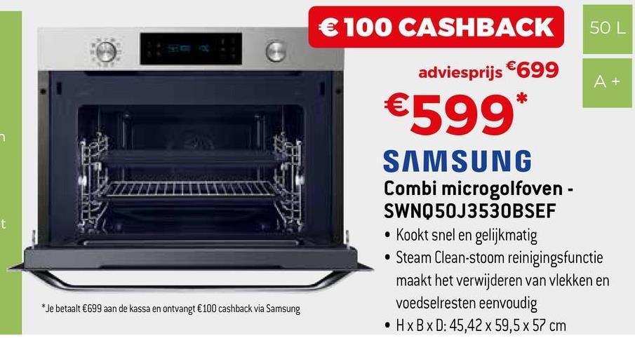 € 100 CASHBACK 50 L adviesprijs €699 A+ €599* SAMSUNG Combi microgolfoven - SWNQ50J3530BSEF • Kookt snel en gelijkmatig • Steam Clean-stoom reinigingsfunctie maakt het verwijderen van vlekken en voedselresten eenvoudig . HxBxD: 45,42 x 59,5 x 57 cm * Je betaalt €699 aan de kassa en ontvangt €100 cashback via Samsung