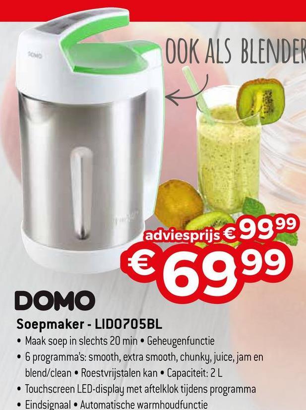 OOK ALS BLENDER adviesprijs € 9999 €6999 DOMO Soepmaker - LIDO 705BL • Maak soep in slechts 20 min. Geheugenfunctie • 6 programma's: smooth, extra smooth, chunky, juice, jam en blend/clean. Roestvrijstalen kan. Capaciteit: 2L • Touchscreen LED-display met aftelklok tijdens programma • Eindsignaal • Automatische warmhoudfunctie