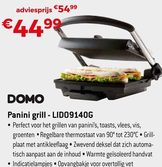 adviesprijs €5499 €4499 DOMO Panini grill - LIDO9140G Perfect voor het grillen van panini's, toasts, vlees, vis, groenten • Regelbare thermostaat van 90° tot 230°C. Grill- plaat met antikleeflaag • Zwevend deksel dat zich automa- tisch aanpast aan de inhoud Warmte geïsoleerd handvat • Indicatielampjes Opvangbakje voor overtollig vet