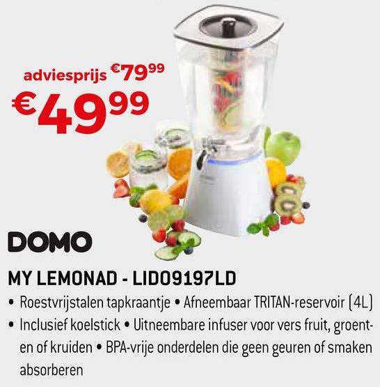 adviesprijs € 7999 €4999 DOMO MY LEMONAD - LIDO9197LD • Roestvrijstalen tapkraantje • Afneembaar TRITAN-reservoir (4L) • Inclusief koelstick. Uitneembare infuser voor vers fruit, groent- en of kruiden BPA-vrije onderdelen die geen geuren of smaken absorberen