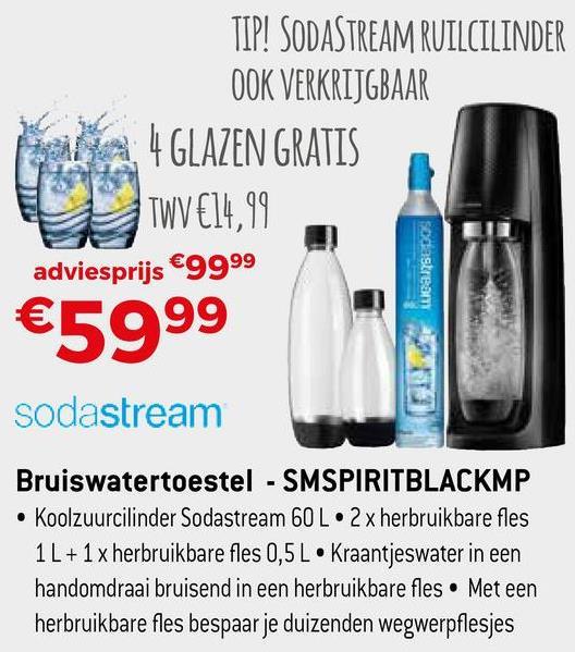 TIP! SODASTREAM RUILCILINDER OOK VERKRIJGBAAR 4 GLAZEN GRATIS Til u wve1,99 adviesprijs €9999 sodastream €5999 sodastream Bruiswatertoestel - SMSPIRITBLACKMP • Koolzuurcilinder Sodastream 60 L.2 x herbruikbare fles 1L + 1 x herbruikbare fles 0,5 L • Kraantjeswater in een handomdraai bruisend in een herbruikbare fles. Met een herbruikbare fles bespaar je duizenden wegwerpflesjes