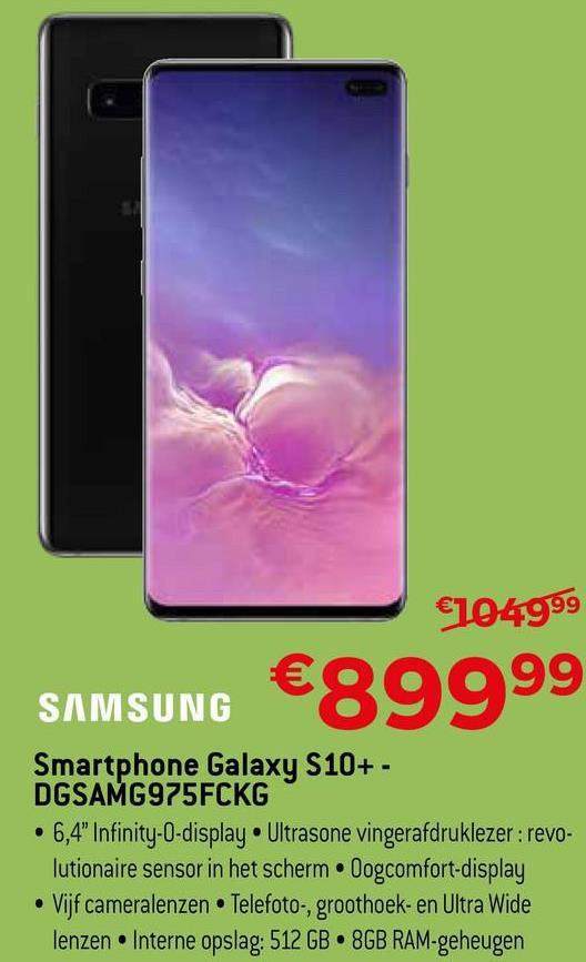 """€104999 SAMSUNG €89999 Smartphone Galaxy S10+ - DGSAMG975FCKG • 6,4"""" Infinity-O-display. Ultrasone vingerafdruklezer: revo- lutionaire sensor in het scherm Dogcomfort-display • Vijf cameralenzen. Telefoto-, groothoek- en Ultra Wide lenzen Interne opslag: 512 GB 8GB RAM-geheugen"""