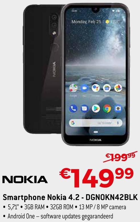 "Monday, Feb 251 VDION Gaga NOKIA €19999 9 NOKIA €14999 Smartphone Nokia 4.2 - DGNOKN42BLK • 5,71"". 3GB RAM 32GB ROM 13 MP/8 MP camera • Android One - Software updates gegarandeerd"