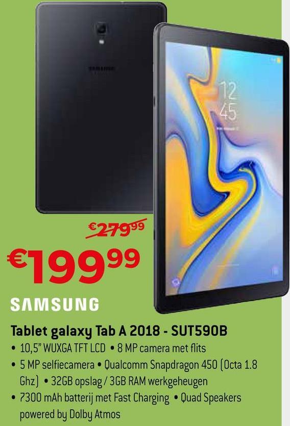 "OLD €27999 €19999 SAMSUNG Tablet galaxy Tab A 2018 - SUT590B • 10,5"" WUXGA TFT LCD 8 MP camera met flits • 5 MP selfiecamera • Qualcomm Snapdragon 450 (Octa 1.8 Ghz) 32GB opslag/3GB RAM werkgeheugen • 7300 mAh batterij met Fast Charging • Quad Speakers powered by Dolby Atmos"