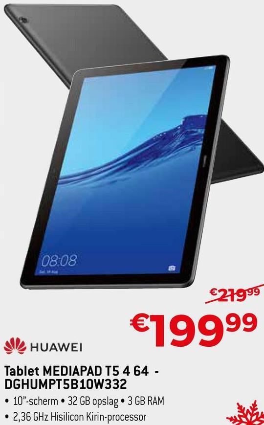 "08:08 €21999 €19999 HUAWEI Tablet MEDIAPAD T5 4 64 - DGHUMPT5B10W332 • 10""-scherm • 32 GB opslag • 3 GB RAM • 2,36 GHz Hisilicon Kirin-processor"