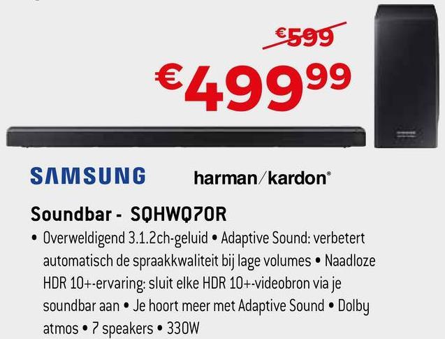 €599 €49999 SAMSUNG harman/kardon Soundbar - SQHWQ7OR • Overweldigend 3.1.2ch-geluid • Adaptive Sound: verbetert automatisch de spraakkwaliteit bij lage volumes. Naadloze HDR 10+-ervaring: sluit elke HDR 10+-videobron via je soundbar aan. Je hoort meer met Adaptive Sound Dolby atmos 7 speakers • 330W