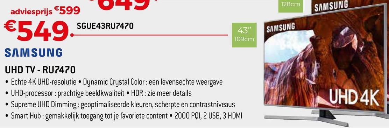 """128cm adviesprijs €599 SAMSUNG 0 €549 SGUE43RU7470 43"""" SAMSUNG 109cm SAMSUNG UHD TV - RU7470 • Echte 4K UHD-resolutie • Dynamic Crystal Color: een levensechte weergave • UHD-processor: prachtige beeldkwaliteit • HDR: zie meer details • Supreme UHD Dimming: geoptimaliseerde kleuren, scherpte en contrastniveaus • Smart Hub : gemakkelijk toegang tot je favoriete content. 2000 PQI, 2 USB, 3 HDMI UHD 4K"""
