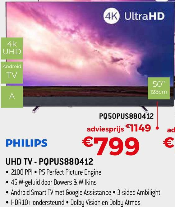 """4K UltraHD 4K UHD Android TV 50"""" 128cm PQ50PUS880412 adviesprijs €1149 PHILIPS €799 UHD TV - PQPUS880412 • 2100 PPI• P5 Perfect Picture Engine • 45 W-geluid door Bowers & Wilkins • Android Smart TV met Google Assistance • 3-sided Ambilight • HDR10+ ondersteund • Dolby Vision en Dolby Atmos"""