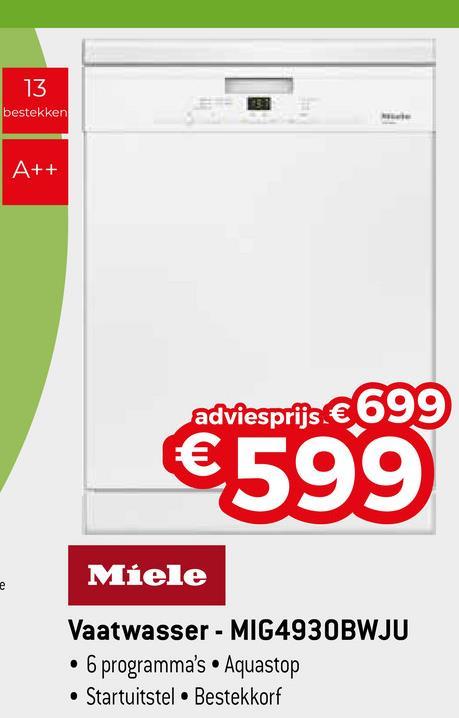 13 bestekken A++ adviesprijs €699 €599 Miele Vaatwasser - MIG4930BWJU • 6 programma's Aquastop • Startuitstel • Bestekkorf
